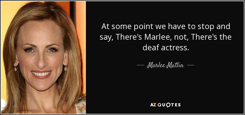 At some point we have to stop and say, There's Marlee, not, There's the deaf actress. - Marlee Matlin