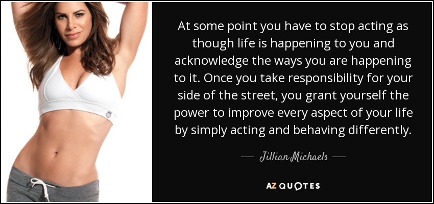At some point you have to stop acting as though life is happening to you and acknowledge the ways you are happening to it. Once you take responsibility for your side of the street, you grant yourself the power to improve every aspect of your life by simply acting and behaving differently. - Jillian Michaels