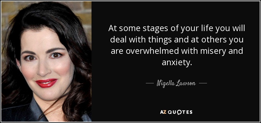 At some stages of your life you will deal with things and at others you are overwhelmed with misery and anxiety. - Nigella Lawson