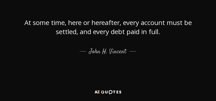 At some time, here or hereafter, every account must be settled, and every debt paid in full. - John H. Vincent