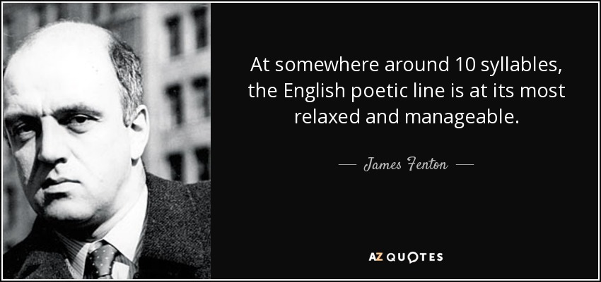 At somewhere around 10 syllables, the English poetic line is at its most relaxed and manageable. - James Fenton
