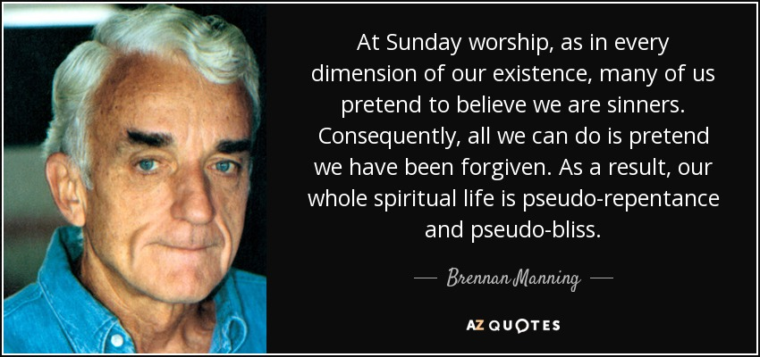 At Sunday worship, as in every dimension of our existence, many of us pretend to believe we are sinners. Consequently, all we can do is pretend we have been forgiven. As a result, our whole spiritual life is pseudo-repentance and pseudo-bliss. - Brennan Manning
