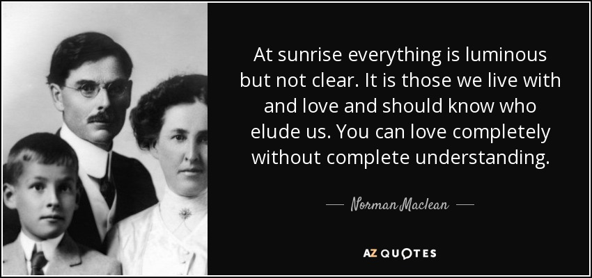 At sunrise everything is luminous but not clear. It is those we live with and love and should know who elude us. You can love completely without complete understanding. - Norman Maclean