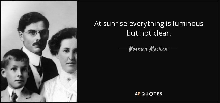 At sunrise everything is luminous but not clear. - Norman Maclean