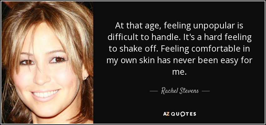 At that age, feeling unpopular is difficult to handle. It's a hard feeling to shake off. Feeling comfortable in my own skin has never been easy for me. - Rachel Stevens