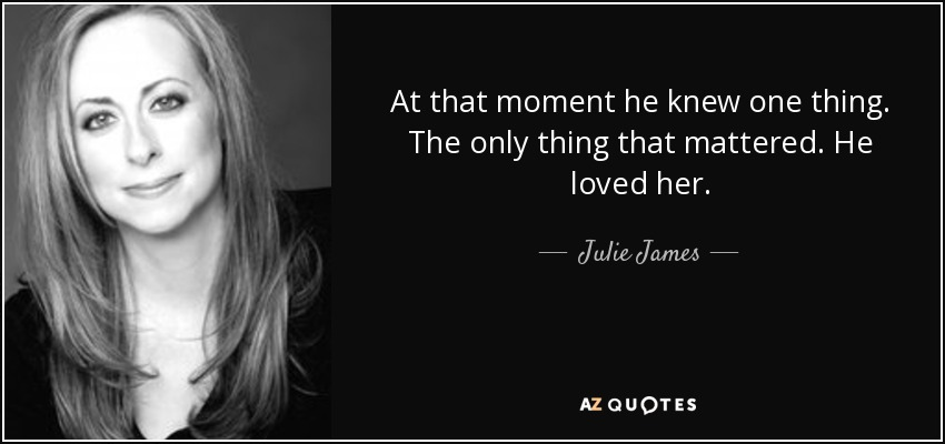 At that moment he knew one thing. The only thing that mattered. He loved her. - Julie James