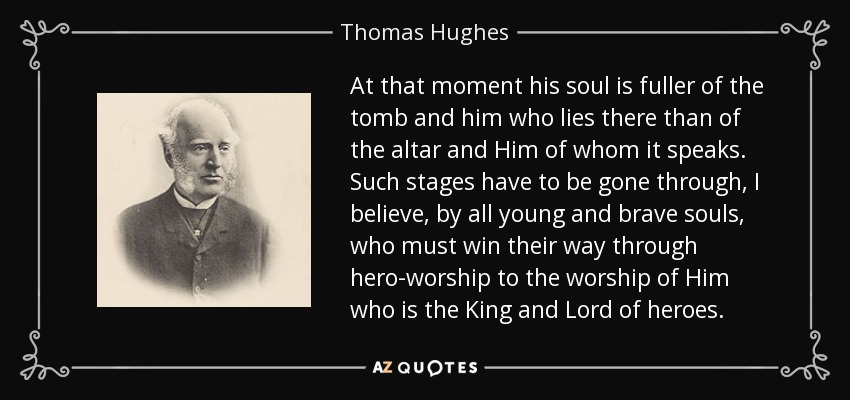At that moment his soul is fuller of the tomb and him who lies there than of the altar and Him of whom it speaks. Such stages have to be gone through, I believe, by all young and brave souls, who must win their way through hero-worship to the worship of Him who is the King and Lord of heroes. - Thomas Hughes
