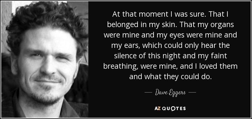 At that moment I was sure. That I belonged in my skin. That my organs were mine and my eyes were mine and my ears, which could only hear the silence of this night and my faint breathing, were mine, and I loved them and what they could do. - Dave Eggers