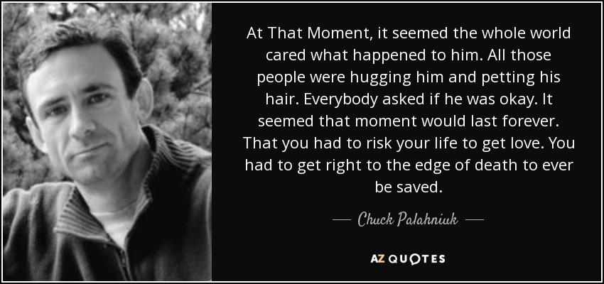 At That Moment, it seemed the whole world cared what happened to him. All those people were hugging him and petting his hair. Everybody asked if he was okay. It seemed that moment would last forever. That you had to risk your life to get love. You had to get right to the edge of death to ever be saved. - Chuck Palahniuk
