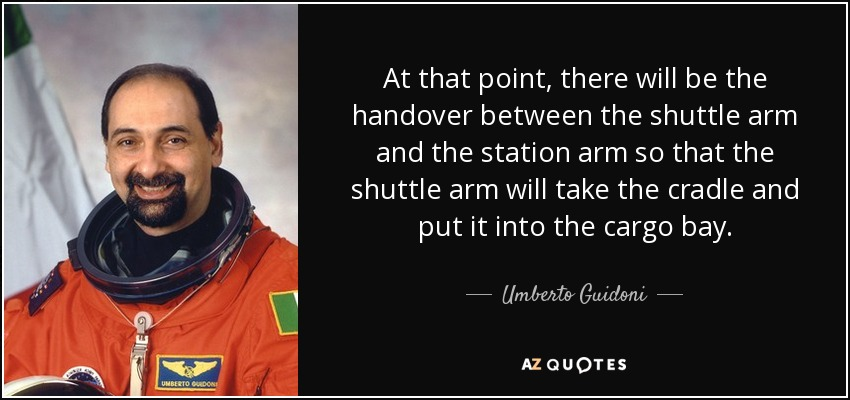 At that point, there will be the handover between the shuttle arm and the station arm so that the shuttle arm will take the cradle and put it into the cargo bay. - Umberto Guidoni