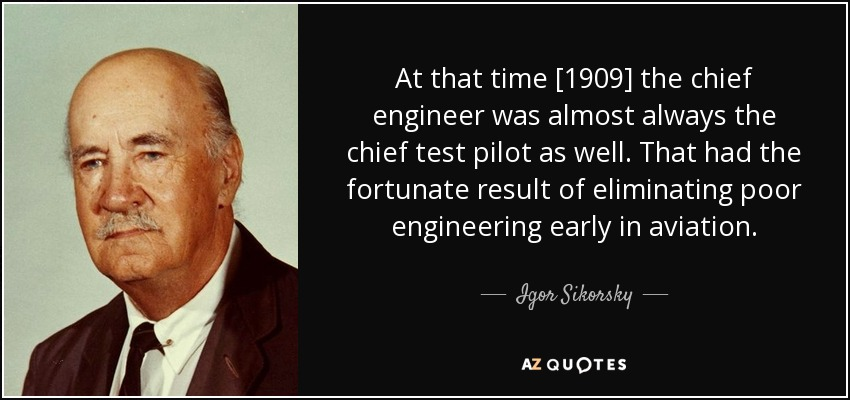 At that time [1909] the chief engineer was almost always the chief test pilot as well. That had the fortunate result of eliminating poor engineering early in aviation. - Igor Sikorsky