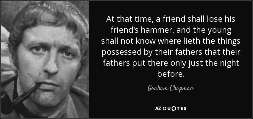 At that time, a friend shall lose his friend's hammer, and the young shall not know where lieth the things possessed by their fathers that their fathers put there only just the night before. - Graham Chapman