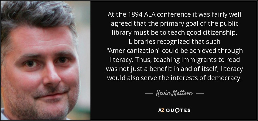 At the 1894 ALA conference it was fairly well agreed that the primary goal of the public library must be to teach good citizenship. Libraries recognized that such