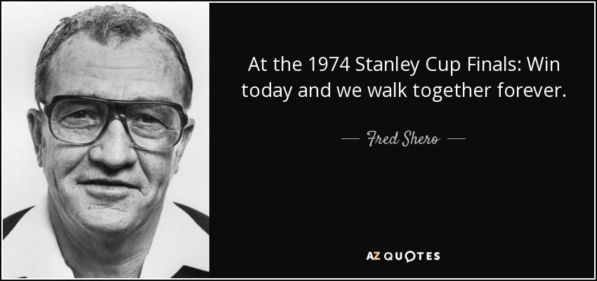 At the 1974 Stanley Cup Finals: Win today and we walk together forever. - Fred Shero