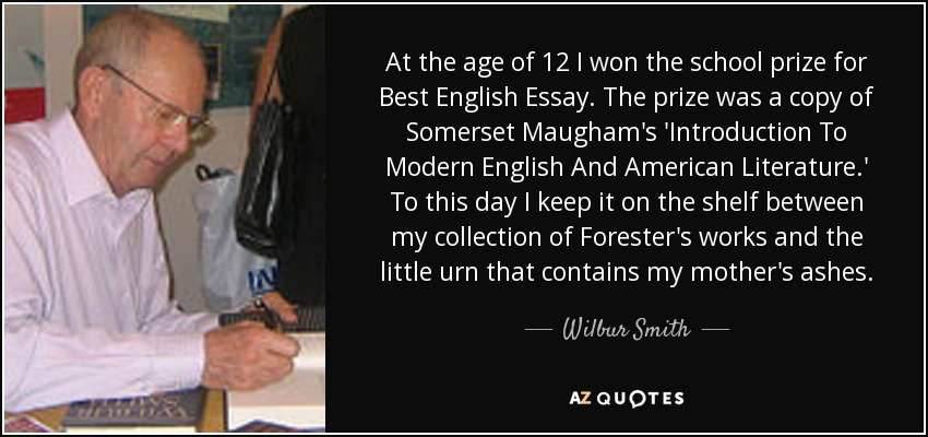 At the age of 12 I won the school prize for Best English Essay. The prize was a copy of Somerset Maugham's 'Introduction To Modern English And American Literature.' To this day I keep it on the shelf between my collection of Forester's works and the little urn that contains my mother's ashes. - Wilbur Smith