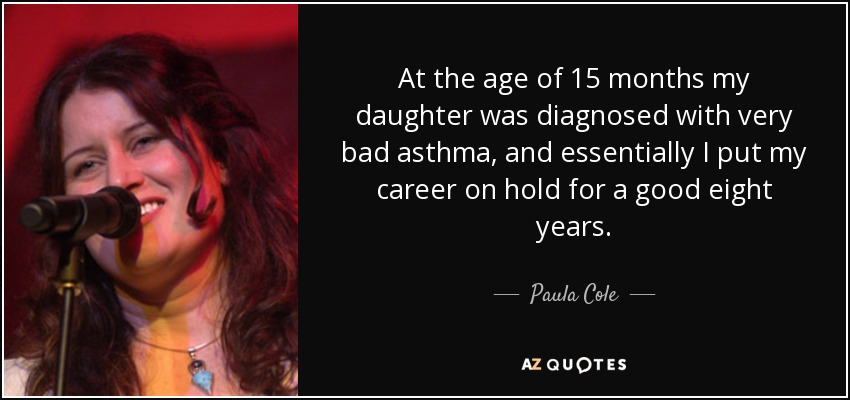 At the age of 15 months my daughter was diagnosed with very bad asthma, and essentially I put my career on hold for a good eight years. - Paula Cole