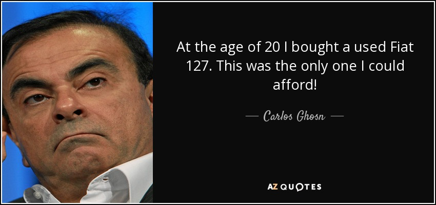 At the age of 20 I bought a used Fiat 127. This was the only one I could afford! - Carlos Ghosn