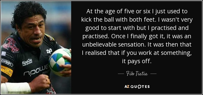 At the age of five or six I just used to kick the ball with both feet. I wasn't very good to start with but I practised and practised. Once I finally got it, it was an unbelievable sensation. It was then that I realised that if you work at something, it pays off. - Filo Tiatia