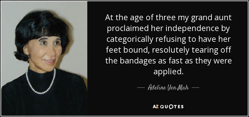 At the age of three my grand aunt proclaimed her independence by categorically refusing to have her feet bound, resolutely tearing off the bandages as fast as they were applied. - Adeline Yen Mah