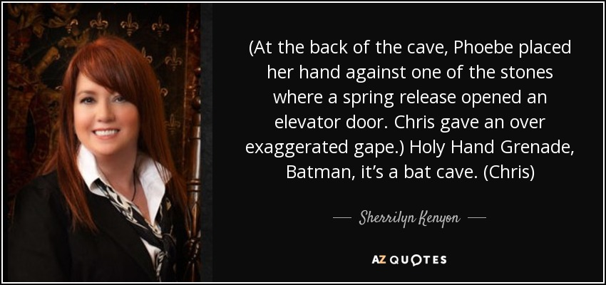 (At the back of the cave, Phoebe placed her hand against one of the stones where a spring release opened an elevator door. Chris gave an over exaggerated gape.) Holy Hand Grenade, Batman, it's a bat cave. (Chris) - Sherrilyn Kenyon
