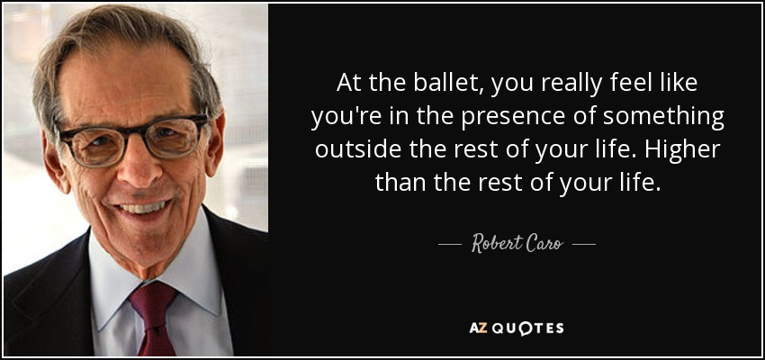 At the ballet, you really feel like you're in the presence of something outside the rest of your life. Higher than the rest of your life. - Robert Caro