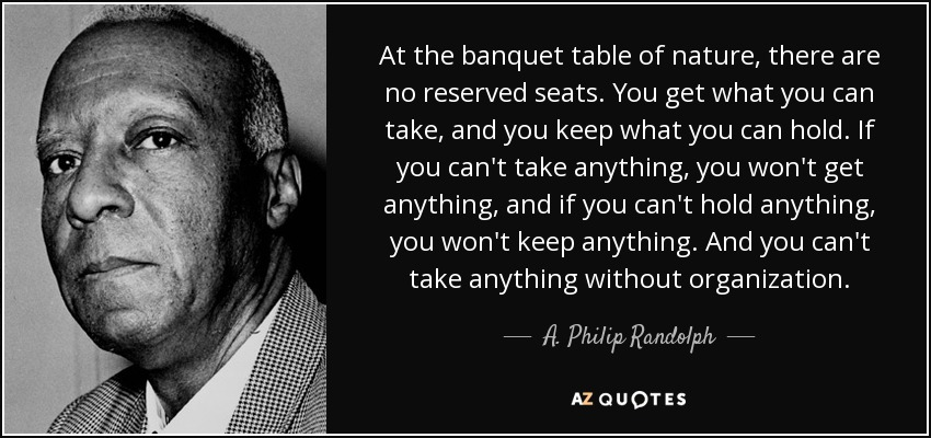 At the banquet table of nature, there are no reserved seats. You get what you can take, and you keep what you can hold. If you can't take anything, you won't get anything, and if you can't hold anything, you won't keep anything. And you can't take anything without organization. - A. Philip Randolph