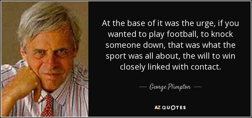 At the base of it was the urge, if you wanted to play football, to knock someone down, that was what the sport was all about, the will to win closely linked with contact. - George Plimpton
