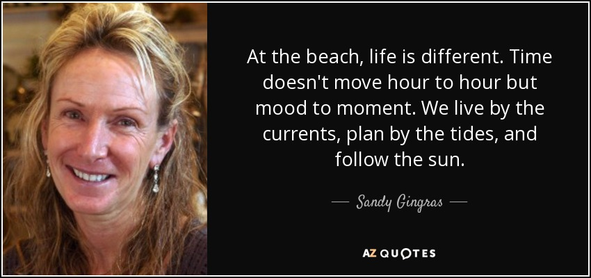 At the beach, life is different. Time doesn't move hour to hour but mood to moment. We live by the currents, plan by the tides, and follow the sun. - Sandy Gingras