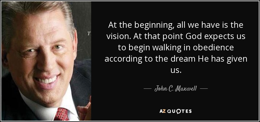 At the beginning, all we have is the vision. At that point God expects us to begin walking in obedience according to the dream He has given us. - John C. Maxwell
