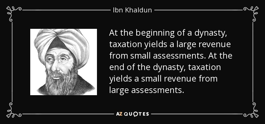 At the beginning of a dynasty, taxation yields a large revenue from small assessments. At the end of the dynasty, taxation yields a small revenue from large assessments. - Ibn Khaldun