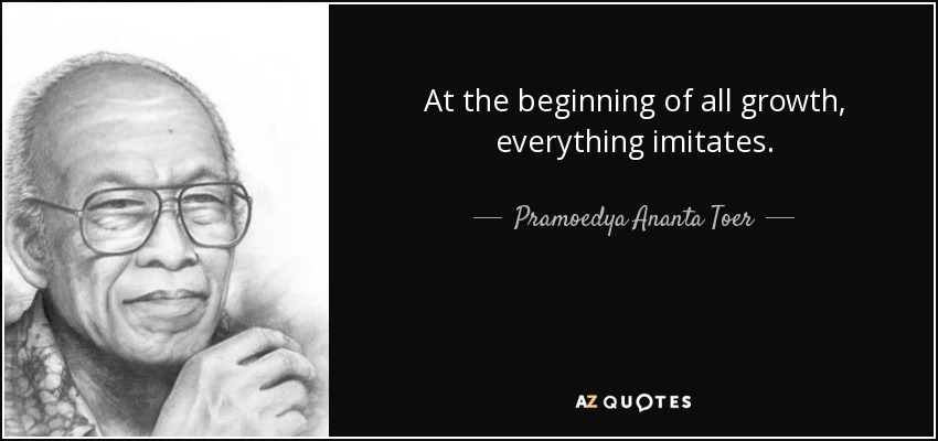 At the beginning of all growth, everything imitates. - Pramoedya Ananta Toer