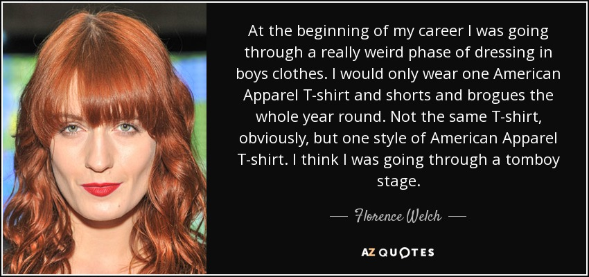 At the beginning of my career I was going through a really weird phase of dressing in boys clothes. I would only wear one American Apparel T-shirt and shorts and brogues the whole year round. Not the same T-shirt, obviously, but one style of American Apparel T-shirt. I think I was going through a tomboy stage. - Florence Welch
