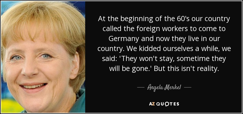 At the beginning of the 60's our country called the foreign workers to come to Germany and now they live in our country. We kidded ourselves a while, we said: 'They won't stay, sometime they will be gone.' But this isn't reality. - Angela Merkel