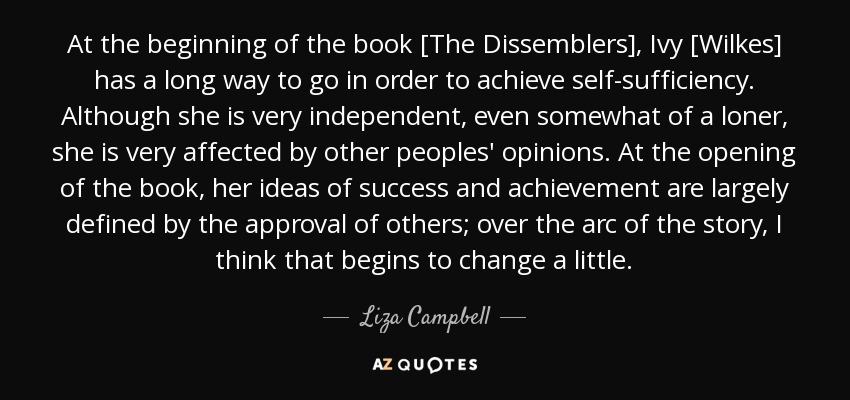 At the beginning of the book [The Dissemblers], Ivy [Wilkes] has a long way to go in order to achieve self-sufficiency. Although she is very independent, even somewhat of a loner, she is very affected by other peoples' opinions. At the opening of the book, her ideas of success and achievement are largely defined by the approval of others; over the arc of the story, I think that begins to change a little. - Liza Campbell