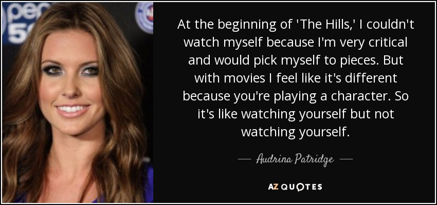 At the beginning of 'The Hills,' I couldn't watch myself because I'm very critical and would pick myself to pieces. But with movies I feel like it's different because you're playing a character. So it's like watching yourself but not watching yourself. - Audrina Patridge