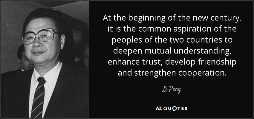 At the beginning of the new century, it is the common aspiration of the peoples of the two countries to deepen mutual understanding, enhance trust, develop friendship and strengthen cooperation. - Li Peng