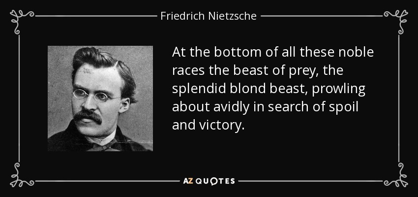 Image result for at the bottom of all these noble races the beast of prey, the splendid blond beast, prowling about avidly in search of spoil and victory…""