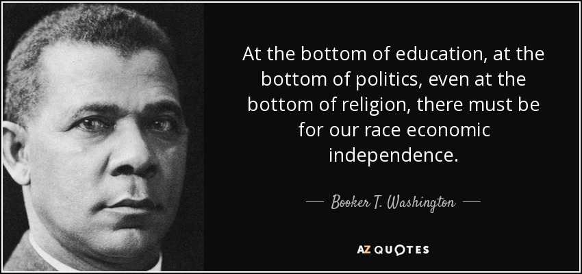 At the bottom of education, at the bottom of politics, even at the bottom of religion, there must be for our race economic independence. - Booker T. Washington