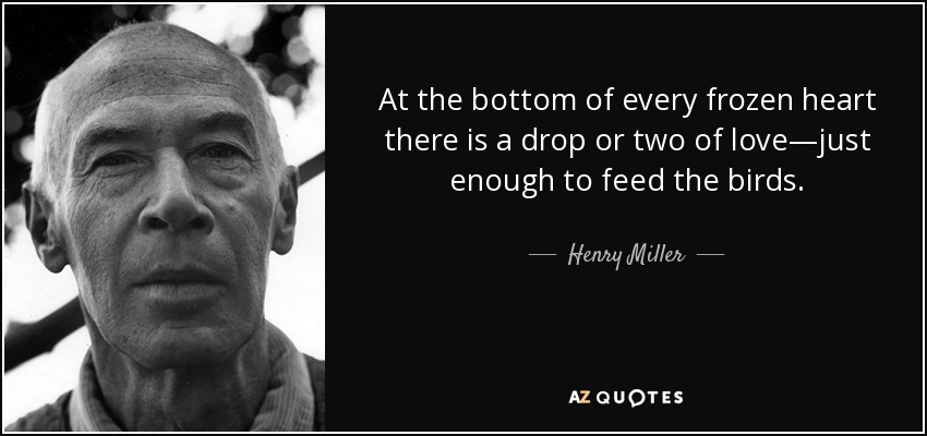 At the bottom of every frozen heart there is a drop or two of love―just enough to feed the birds. - Henry Miller