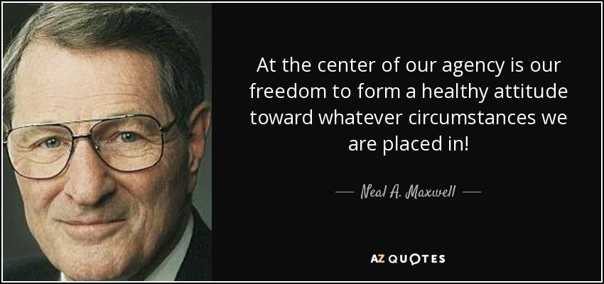 At the center of our agency is our freedom to form a healthy attitude toward whatever circumstances we are placed in! - Neal A. Maxwell