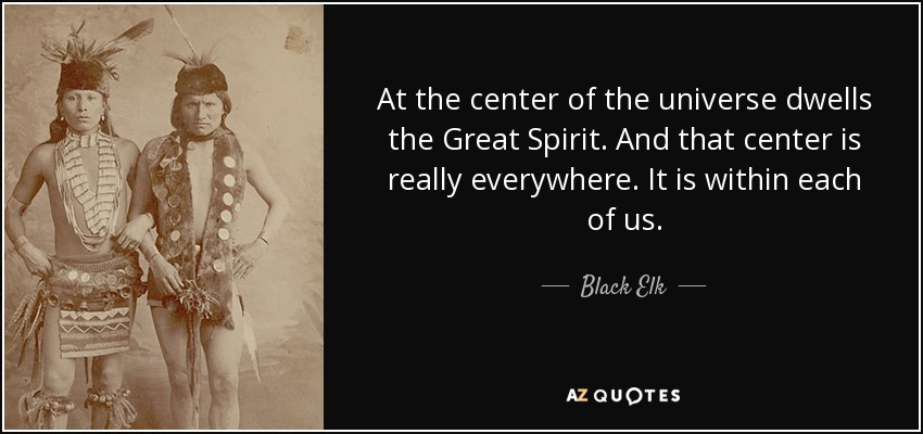 At the center of the universe dwells the Great Spirit. And that center is really everywhere. It is within each of us. - Black Elk