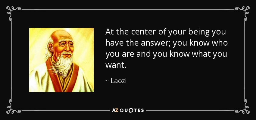 At the center of your being you have the answer; you know who you are and you know what you want. - Laozi