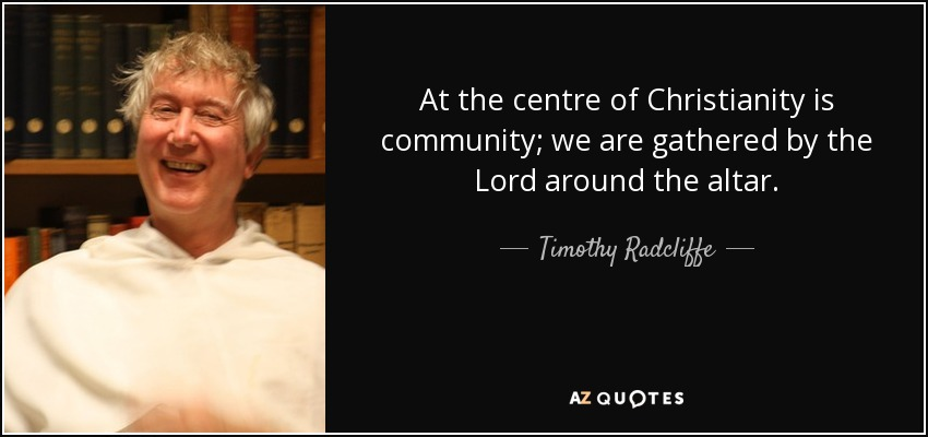 At the centre of Christianity is community; we are gathered by the Lord around the altar. - Timothy Radcliffe