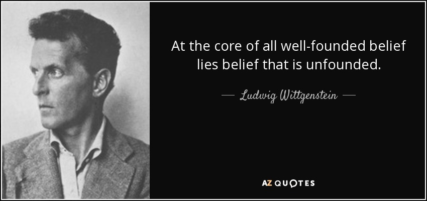 At the core of all well-founded belief lies belief that is unfounded. - Ludwig Wittgenstein