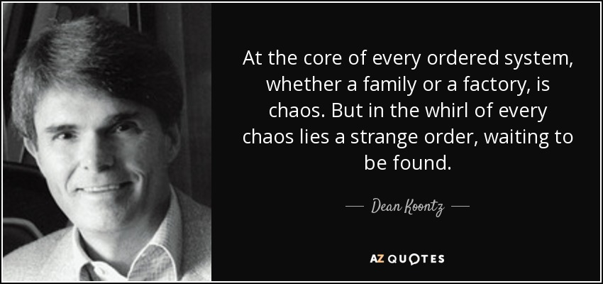At the core of every ordered system, whether a family or a factory, is chaos. But in the whirl of every chaos lies a strange order, waiting to be found. - Dean Koontz