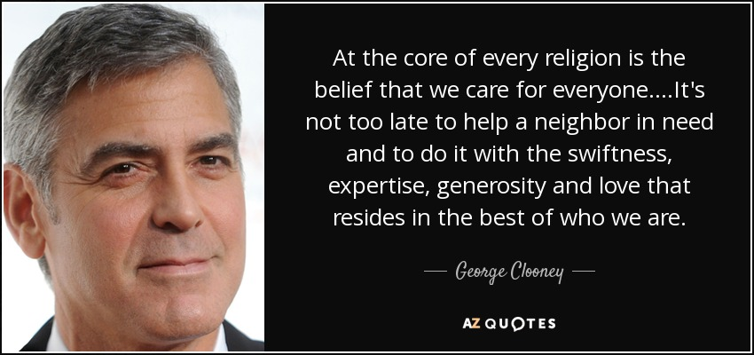At the core of every religion is the belief that we care for everyone....It's not too late to help a neighbor in need and to do it with the swiftness, expertise, generosity and love that resides in the best of who we are. - George Clooney