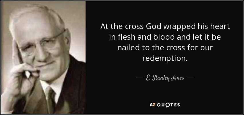 At the cross God wrapped his heart in flesh and blood and let it be nailed to the cross for our redemption. - E. Stanley Jones