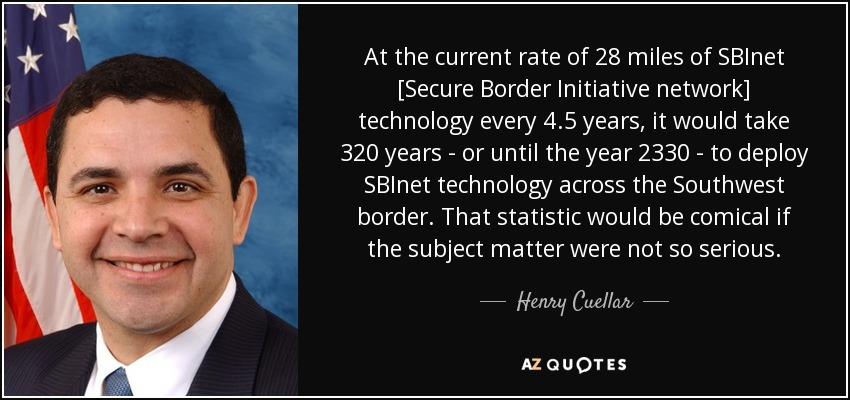 At the current rate of 28 miles of SBInet [Secure Border Initiative network] technology every 4.5 years, it would take 320 years - or until the year 2330 - to deploy SBInet technology across the Southwest border. That statistic would be comical if the subject matter were not so serious. - Henry Cuellar
