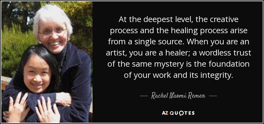 At the deepest level, the creative process and the healing process arise from a single source. When you are an artist, you are a healer; a wordless trust of the same mystery is the foundation of your work and its integrity. - Rachel Naomi Remen