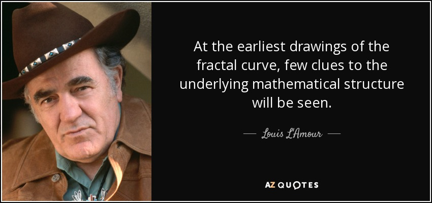 At the earliest drawings of the fractal curve, few clues to the underlying mathematical structure will be seen. - Louis L'Amour